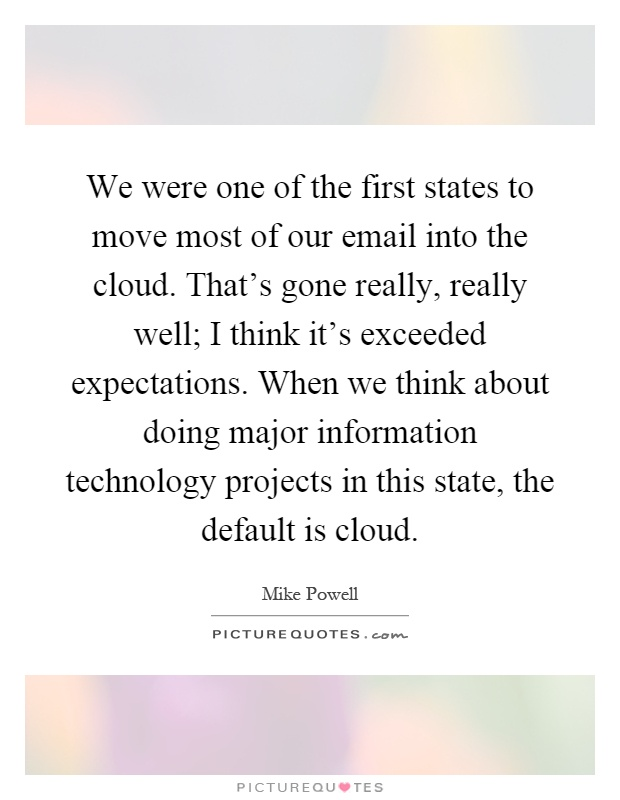 We were one of the first states to move most of our email into the cloud. That's gone really, really well; I think it's exceeded expectations. When we think about doing major information technology projects in this state, the default is cloud Picture Quote #1