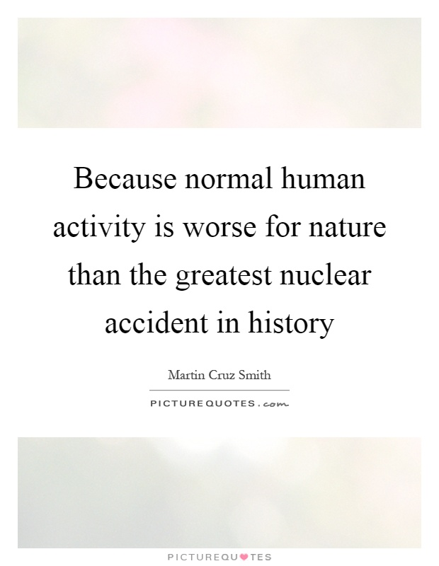 Because normal human activity is worse for nature than the greatest nuclear accident in history Picture Quote #1