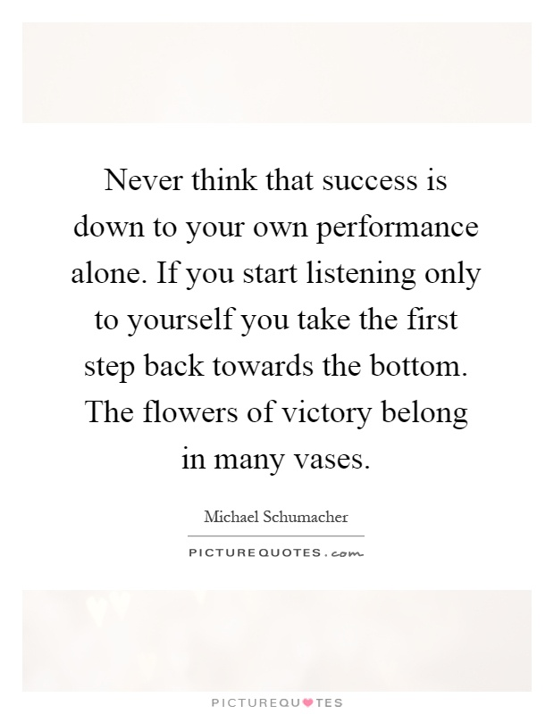Never think that success is down to your own performance alone. If you start listening only to yourself you take the first step back towards the bottom. The flowers of victory belong in many vases Picture Quote #1