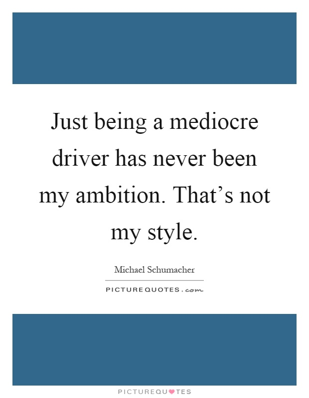 Just being a mediocre driver has never been my ambition. That's not my style Picture Quote #1