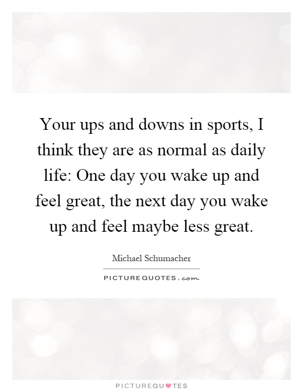 Your ups and downs in sports, I think they are as normal as daily life: One day you wake up and feel great, the next day you wake up and feel maybe less great Picture Quote #1