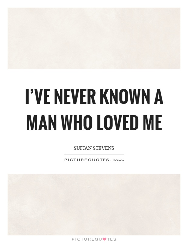 I've never known a man who loved me Picture Quote #1