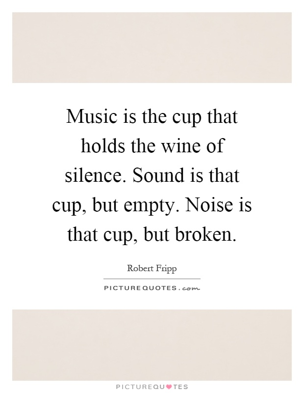 Music is the cup that holds the wine of silence. Sound is that cup, but empty. Noise is that cup, but broken Picture Quote #1