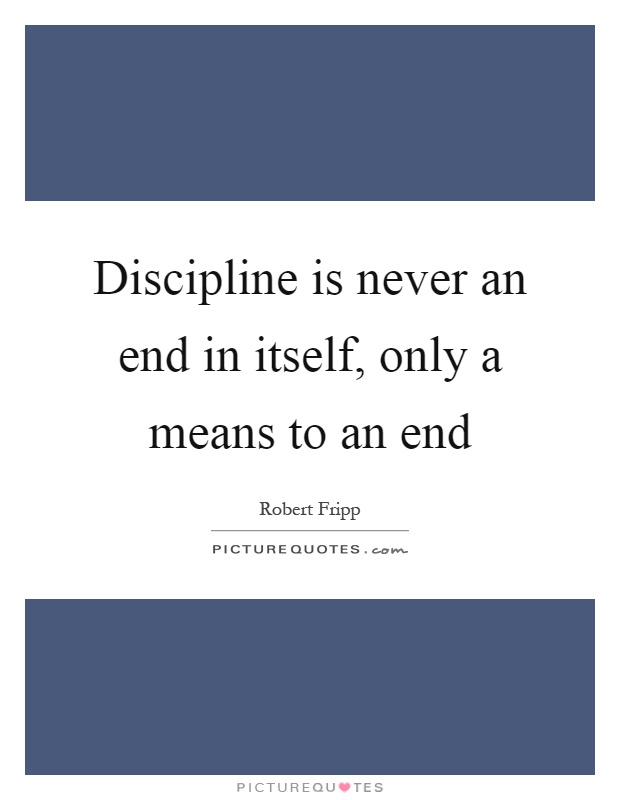 Discipline is never an end in itself, only a means to an end Picture Quote #1