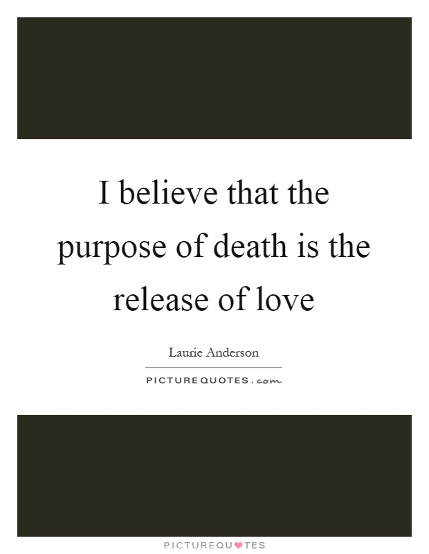 I believe that the purpose of death is the release of love Picture Quote #1