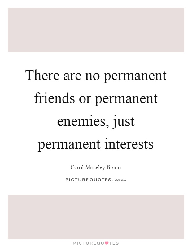 There are no permanent friends or permanent enemies, just permanent interests Picture Quote #1