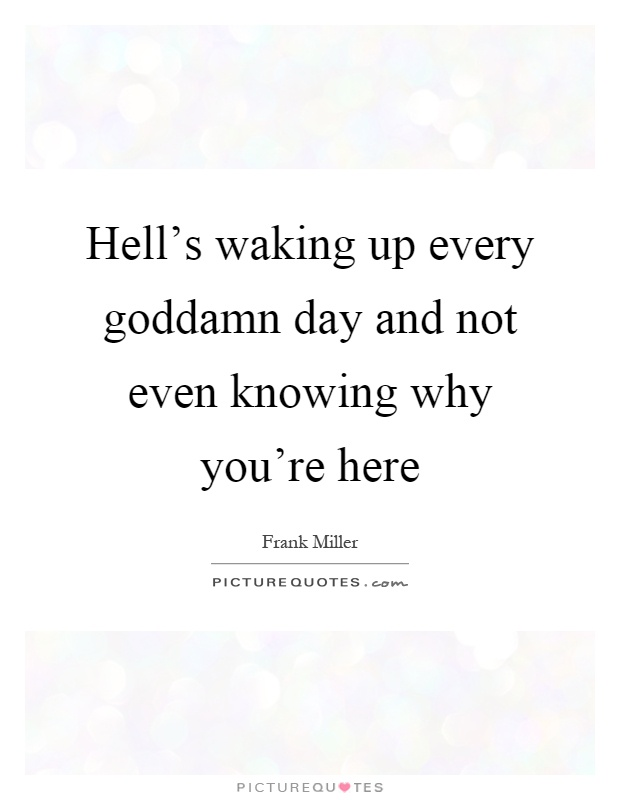 Hell's waking up every goddamn day and not even knowing why you're here Picture Quote #1