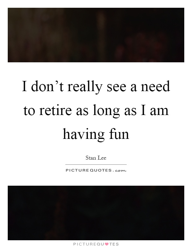 I don't really see a need to retire as long as I am having fun Picture Quote #1