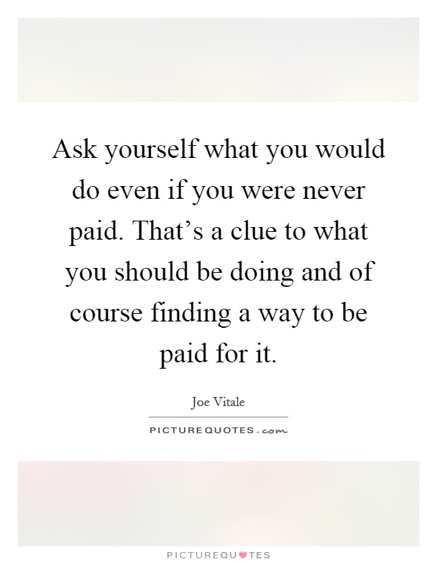 Ask yourself what you would do even if you were never paid. That's a clue to what you should be doing and of course finding a way to be paid for it Picture Quote #1