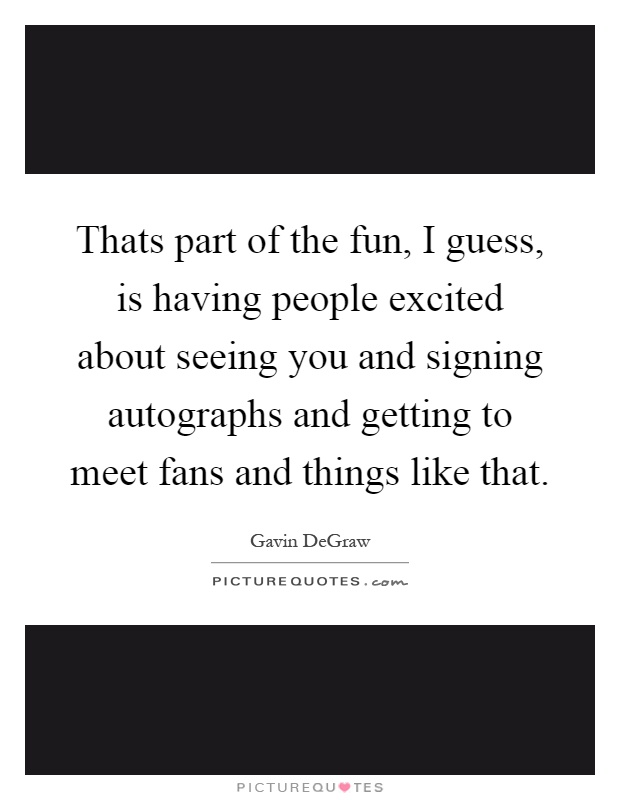 Thats part of the fun, I guess, is having people excited about seeing you and signing autographs and getting to meet fans and things like that Picture Quote #1