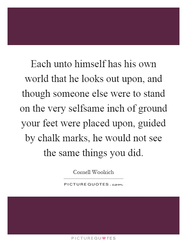 Each unto himself has his own world that he looks out upon, and though someone else were to stand on the very selfsame inch of ground your feet were placed upon, guided by chalk marks, he would not see the same things you did Picture Quote #1