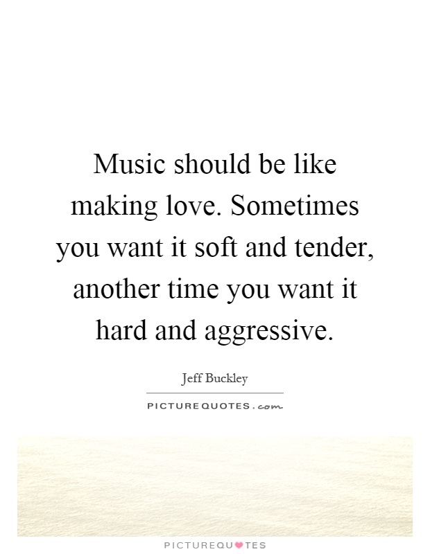 Music should be like making love. Sometimes you want it soft and tender, another time you want it hard and aggressive Picture Quote #1