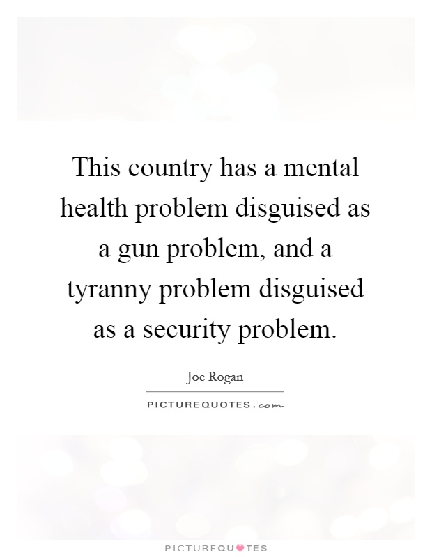 This country has a mental health problem disguised as a gun problem, and a tyranny problem disguised as a security problem Picture Quote #1