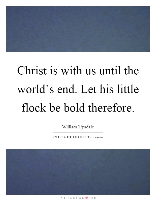 Christ is with us until the world's end. Let his little flock be bold therefore Picture Quote #1