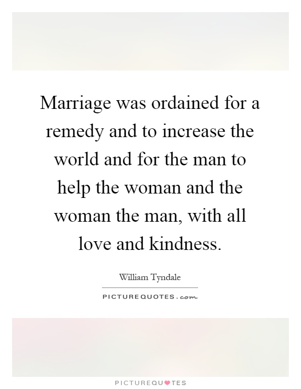 Marriage was ordained for a remedy and to increase the world and for the man to help the woman and the woman the man, with all love and kindness Picture Quote #1