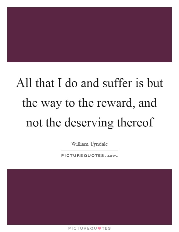 All that I do and suffer is but the way to the reward, and not the deserving thereof Picture Quote #1
