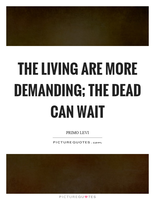 The living are more demanding; the dead can wait Picture Quote #1