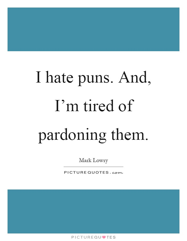I hate puns. And, I'm tired of pardoning them Picture Quote #1