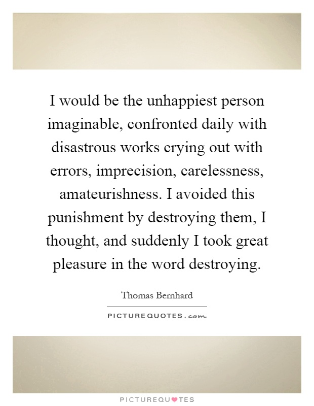 I would be the unhappiest person imaginable, confronted daily with disastrous works crying out with errors, imprecision, carelessness, amateurishness. I avoided this punishment by destroying them, I thought, and suddenly I took great pleasure in the word destroying Picture Quote #1