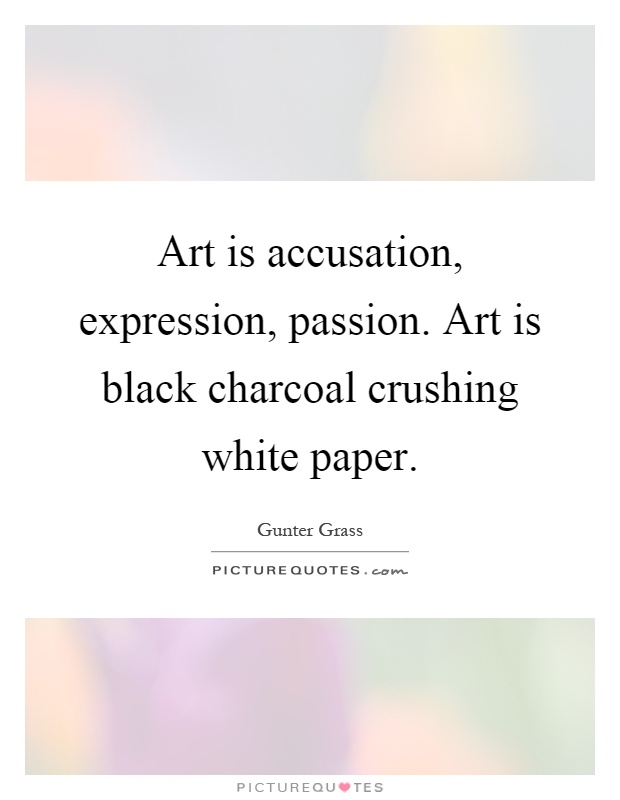 Art is accusation, expression, passion. Art is black charcoal crushing white paper Picture Quote #1