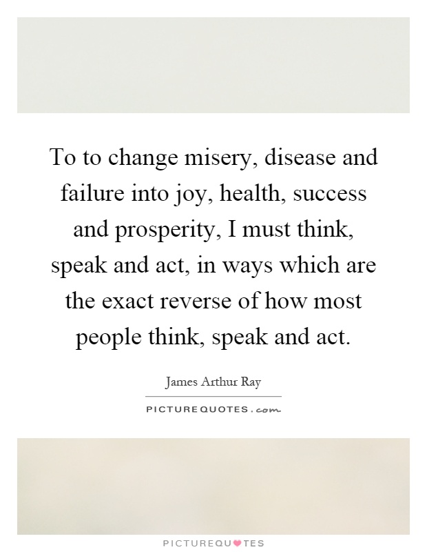 To to change misery, disease and failure into joy, health, success and prosperity, I must think, speak and act, in ways which are the exact reverse of how most people think, speak and act Picture Quote #1