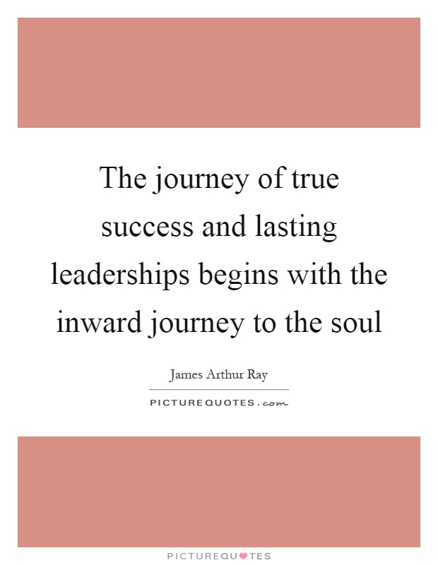 The journey of true success and lasting leaderships begins with the inward journey to the soul Picture Quote #1