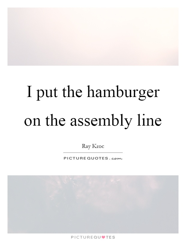 I put the hamburger on the assembly line Picture Quote #1