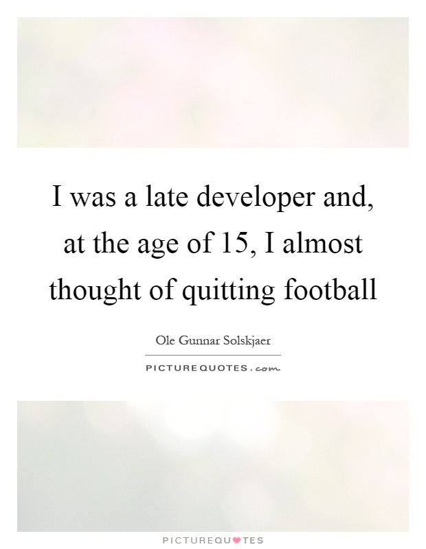 I was a late developer and, at the age of 15, I almost thought of quitting football Picture Quote #1
