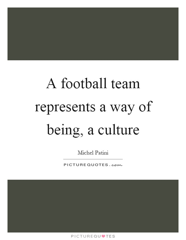 A football team represents a way of being, a culture Picture Quote #1