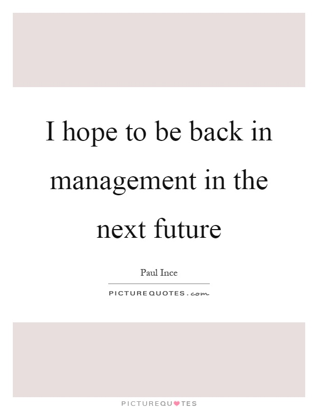 I hope to be back in management in the next future Picture Quote #1