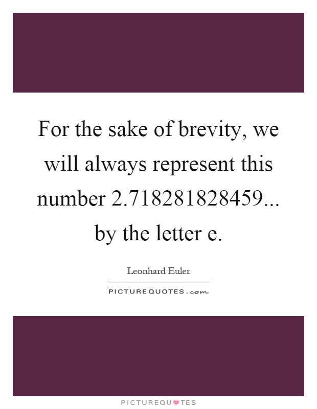 For the sake of brevity, we will always represent this number 2.718281828459... by the letter e Picture Quote #1