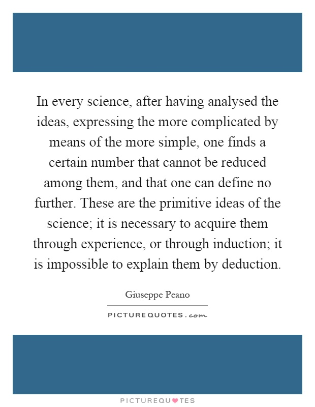 In every science, after having analysed the ideas, expressing the more complicated by means of the more simple, one finds a certain number that cannot be reduced among them, and that one can define no further. These are the primitive ideas of the science; it is necessary to acquire them through experience, or through induction; it is impossible to explain them by deduction Picture Quote #1