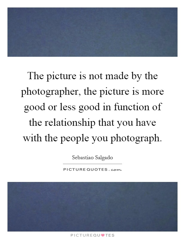 The picture is not made by the photographer, the picture is more good or less good in function of the relationship that you have with the people you photograph Picture Quote #1