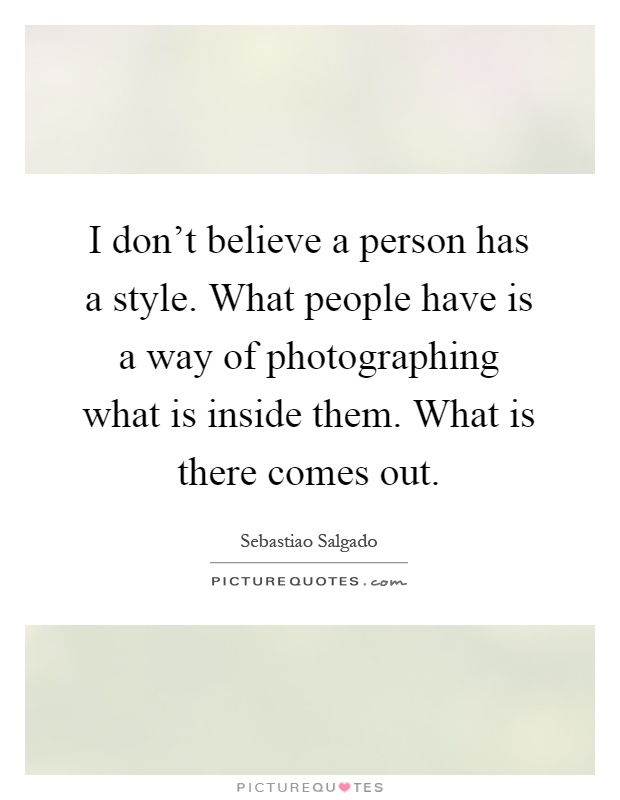 I don't believe a person has a style. What people have is a way of photographing what is inside them. What is there comes out Picture Quote #1