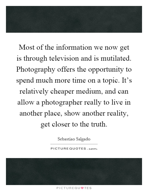 Most of the information we now get is through television and is mutilated. Photography offers the opportunity to spend much more time on a topic. It's relatively cheaper medium, and can allow a photographer really to live in another place, show another reality, get closer to the truth Picture Quote #1