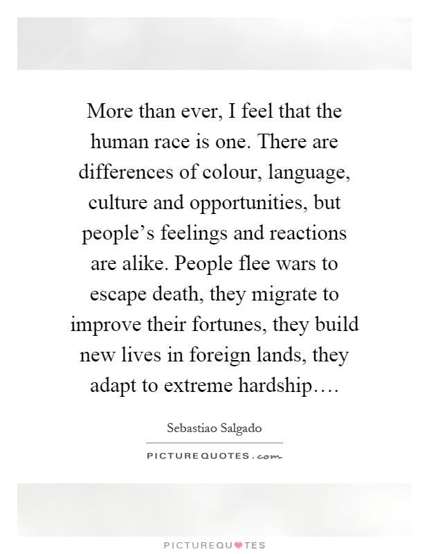 More than ever, I feel that the human race is one. There are differences of colour, language, culture and opportunities, but people's feelings and reactions are alike. People flee wars to escape death, they migrate to improve their fortunes, they build new lives in foreign lands, they adapt to extreme hardship… Picture Quote #1