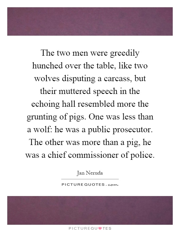 The two men were greedily hunched over the table, like two wolves disputing a carcass, but their muttered speech in the echoing hall resembled more the grunting of pigs. One was less than a wolf: he was a public prosecutor. The other was more than a pig, he was a chief commissioner of police Picture Quote #1