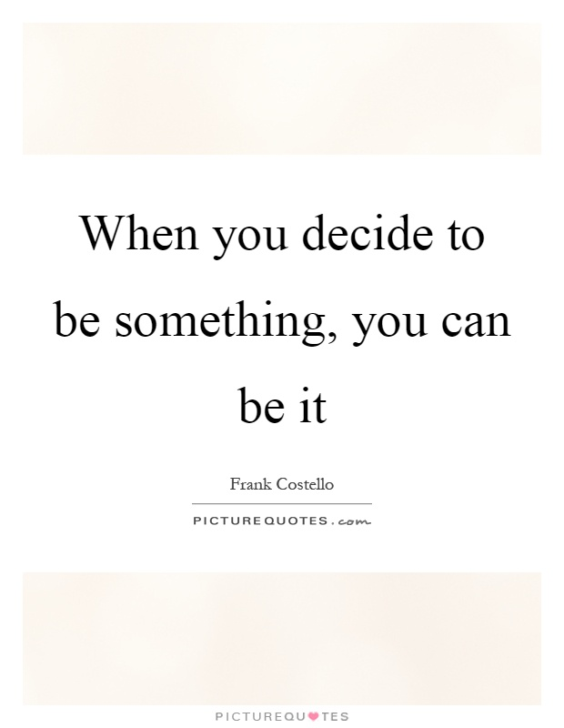 When you decide to be something, you can be it Picture Quote #1