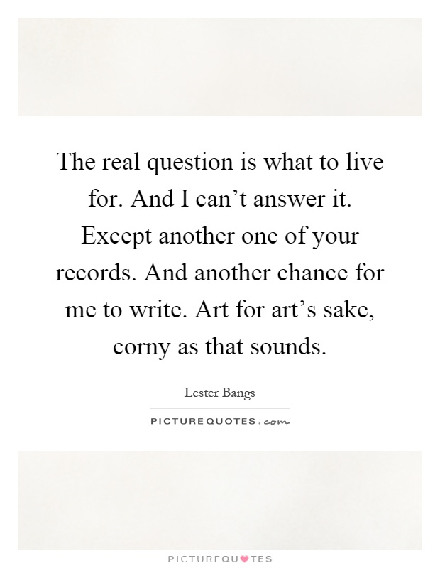 The real question is what to live for. And I can't answer it. Except another one of your records. And another chance for me to write. Art for art's sake, corny as that sounds Picture Quote #1