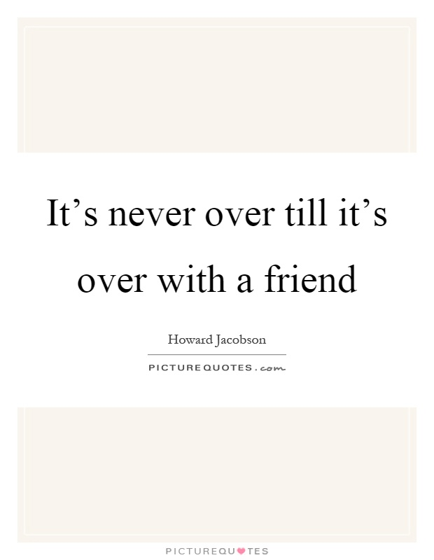 It's never over till it's over with a friend Picture Quote #1
