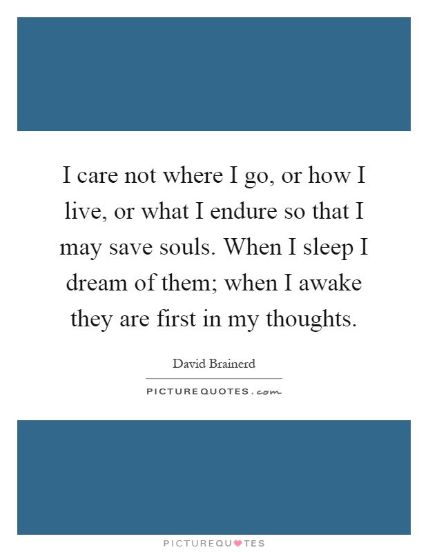 I care not where I go, or how I live, or what I endure so that I may save souls. When I sleep I dream of them; when I awake they are first in my thoughts Picture Quote #1
