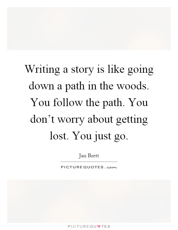 Writing a story is like going down a path in the woods. You follow the path. You don't worry about getting lost. You just go Picture Quote #1