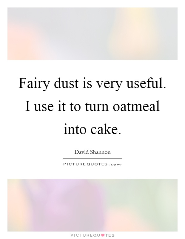 Fairy dust is very useful. I use it to turn oatmeal into cake Picture Quote #1