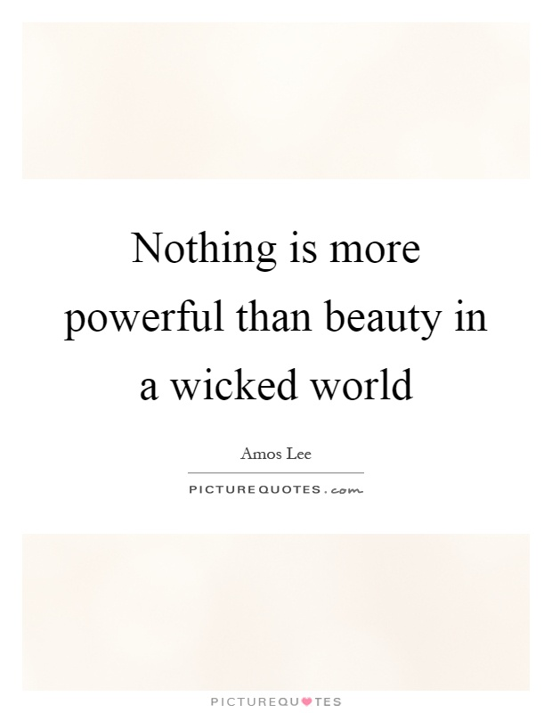 Nothing is more powerful than beauty in a wicked world Picture Quote #1