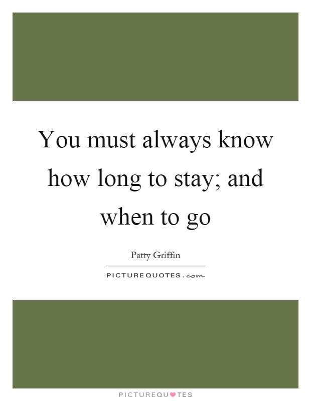 You must always know how long to stay; and when to go Picture Quote #1