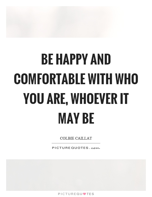 Be happy and comfortable with who you are, whoever it may be Picture Quote #1