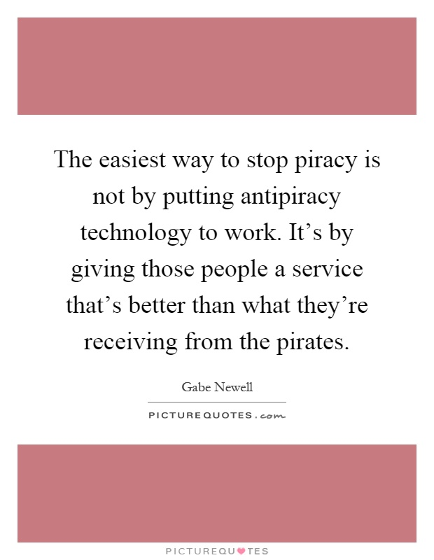 The easiest way to stop piracy is not by putting antipiracy technology to work. It's by giving those people a service that's better than what they're receiving from the pirates Picture Quote #1