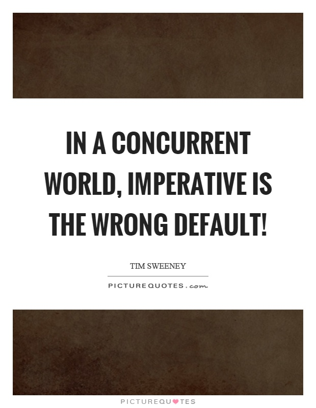In a concurrent world, imperative is the wrong default! Picture Quote #1