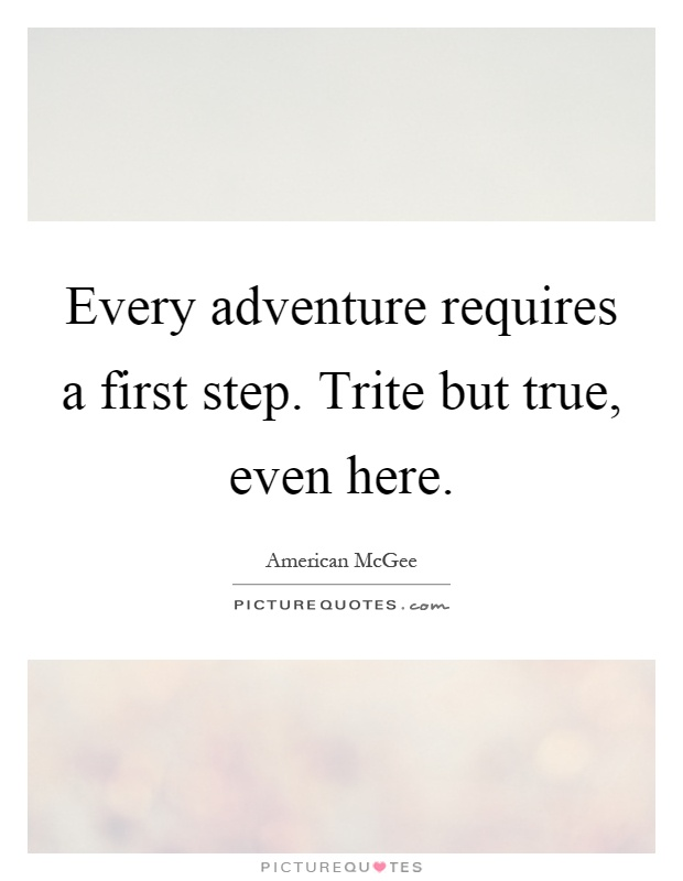 Every adventure requires a first step. Trite but true, even here Picture Quote #1