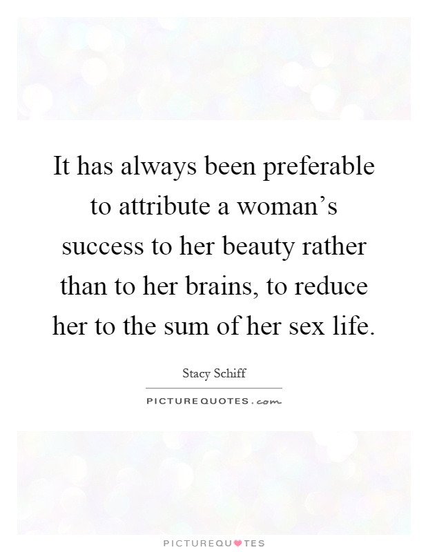 It has always been preferable to attribute a woman's success to her beauty rather than to her brains, to reduce her to the sum of her sex life Picture Quote #1